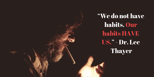 """""""We do not have habits. Our habits HAVE US."""" - Dr. Lee Thayer"""